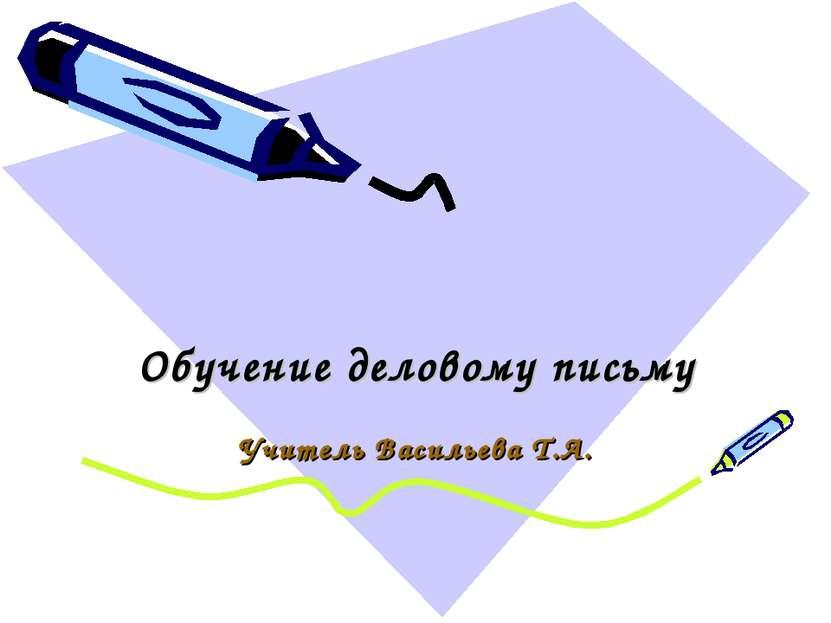 Обучение деловому письму Учитель Васильева Т.А.