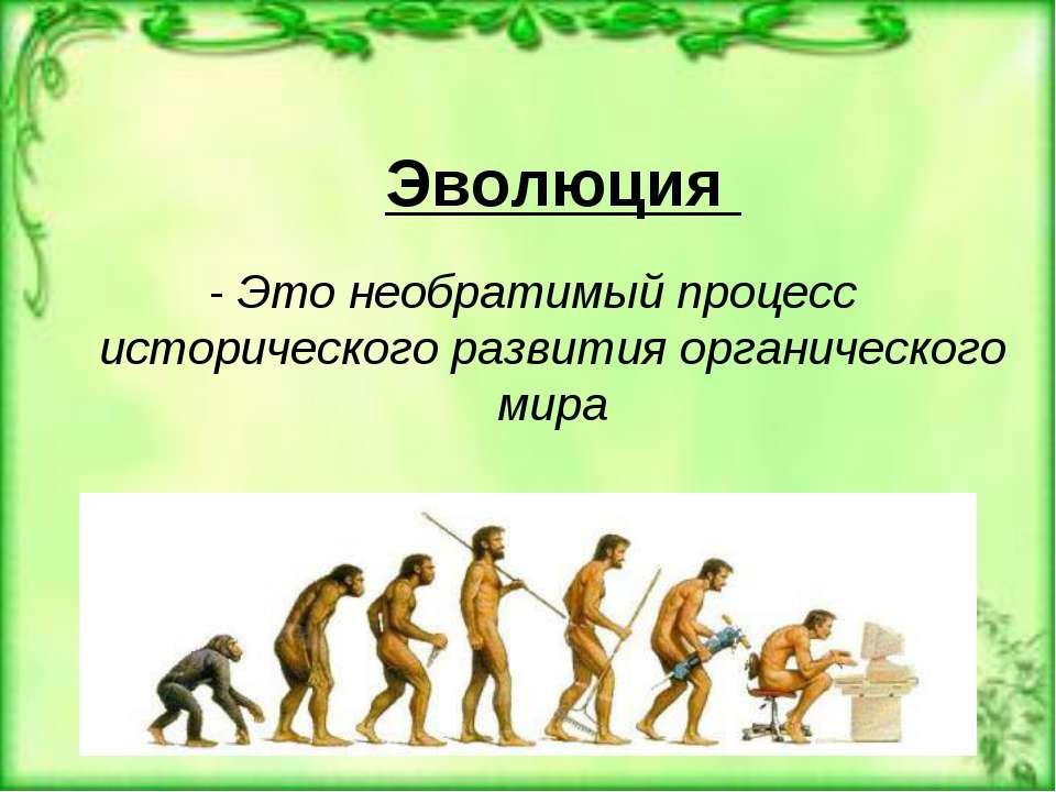 Эволюция - Это необратимый процесс исторического развития органического мира
