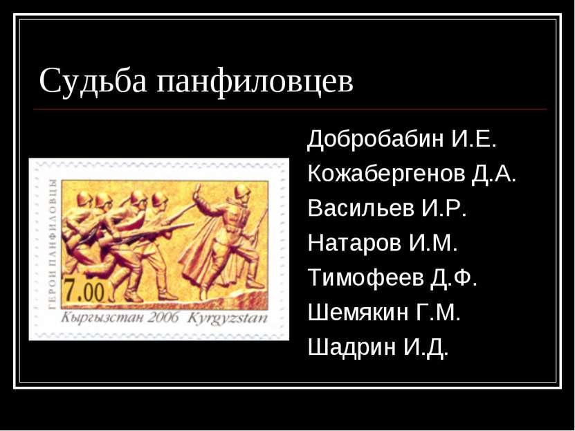 Судьба панфиловцев Добробабин И.Е. Кожабергенов Д.А. Васильев И.Р. Натаров И....