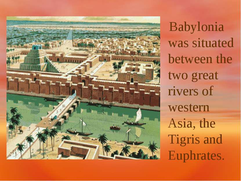 Babylonia was situated between the two great rivers of western Asia, the Tigr...