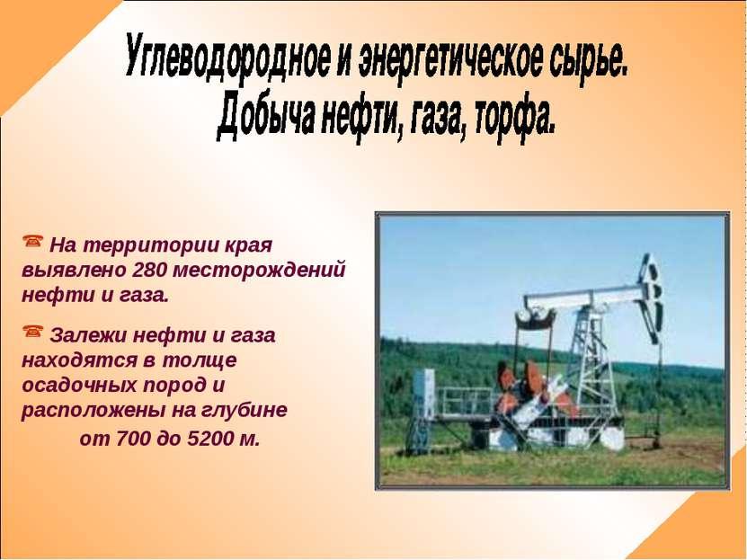 На территории края выявлено 280 месторождений нефти и газа. Залежи нефти и га...