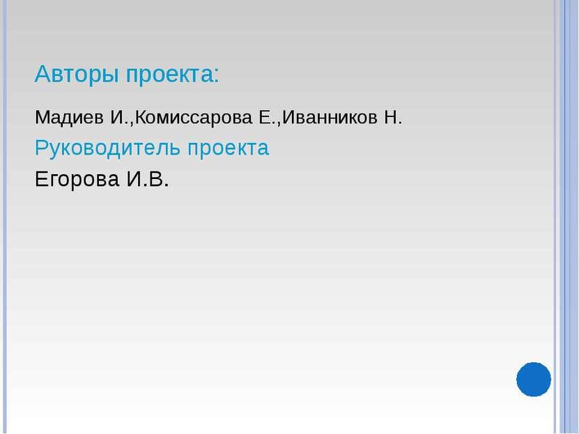Авторы проекта: Мадиев И.,Комиссарова Е.,Иванников Н. Руководитель проекта Ег...