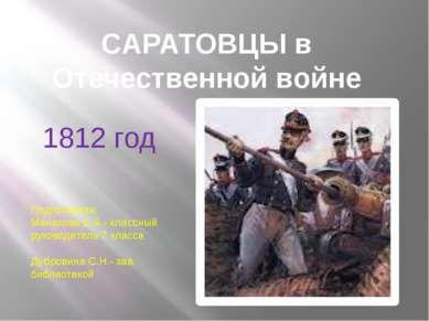 CАРАТОВЦЫ в Отечественной войне 1812 год Подготовили: Манахова Е.А.- классный...