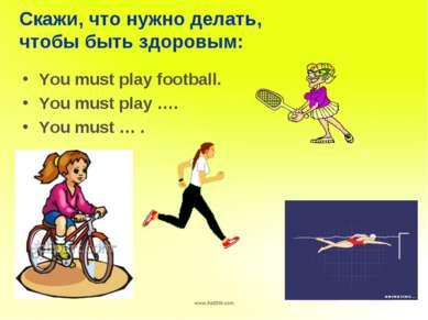Скажи, что нужно делать, чтобы быть здоровым: You must play football. You mus...