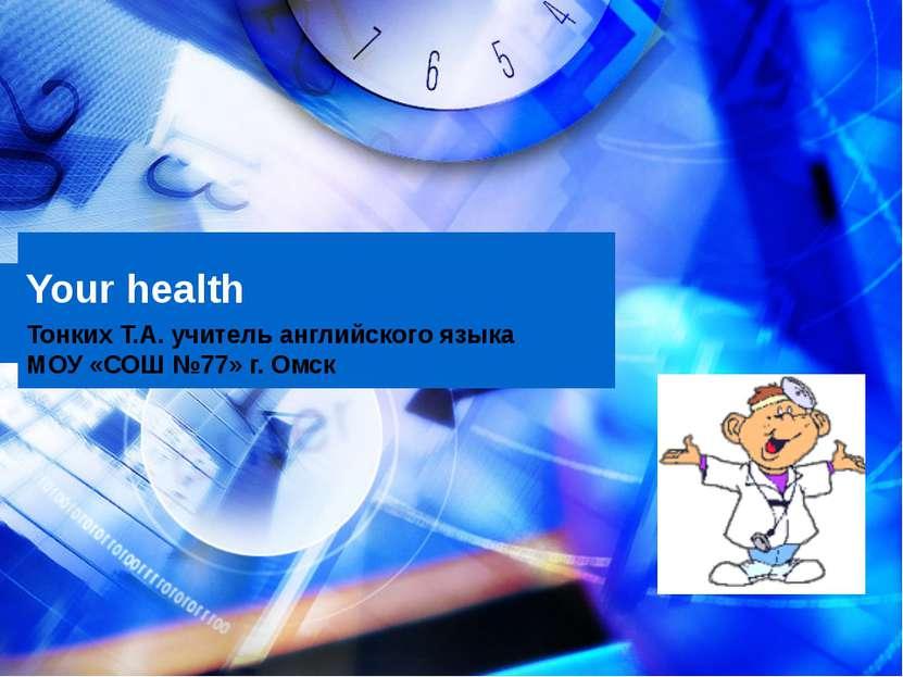 Your health Тонких Т.А. учитель английского языка МОУ «СОШ №77» г. Омск