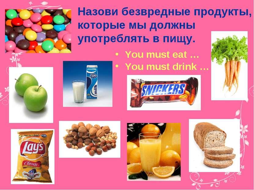 Назови безвредные продукты, которые мы должны употреблять в пищу. You must ea...