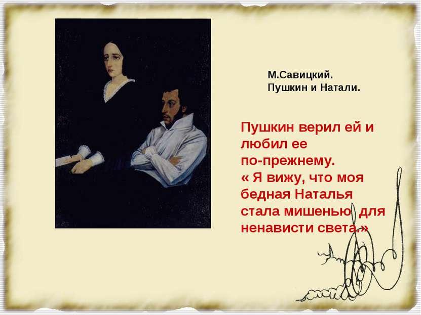М.Савицкий. Пушкин и Натали. Пушкин верил ей и любил ее по-прежнему. « Я вижу...