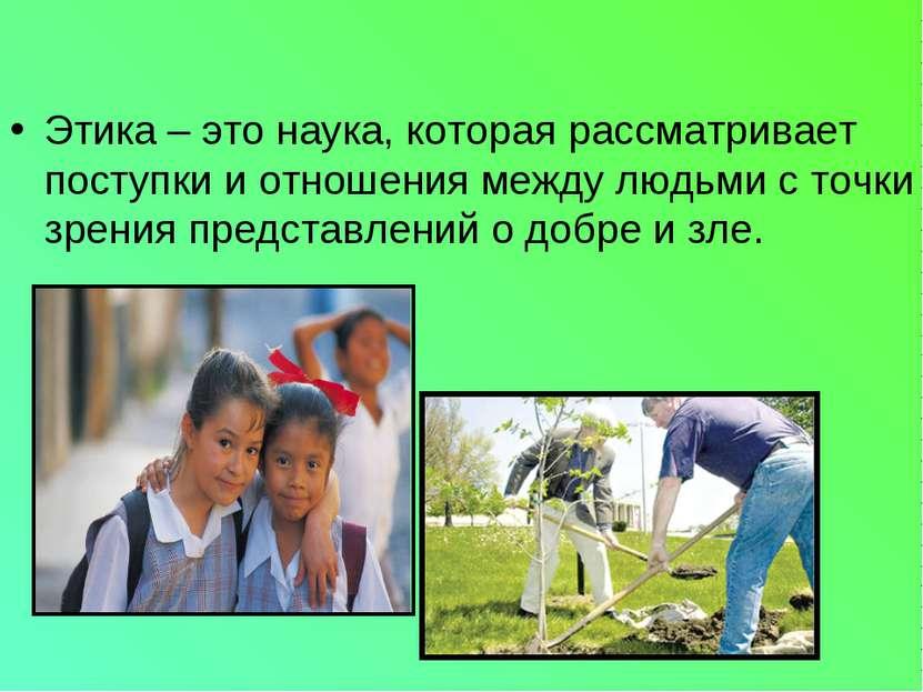 Этика – это наука, которая рассматривает поступки и отношения между людьми с ...