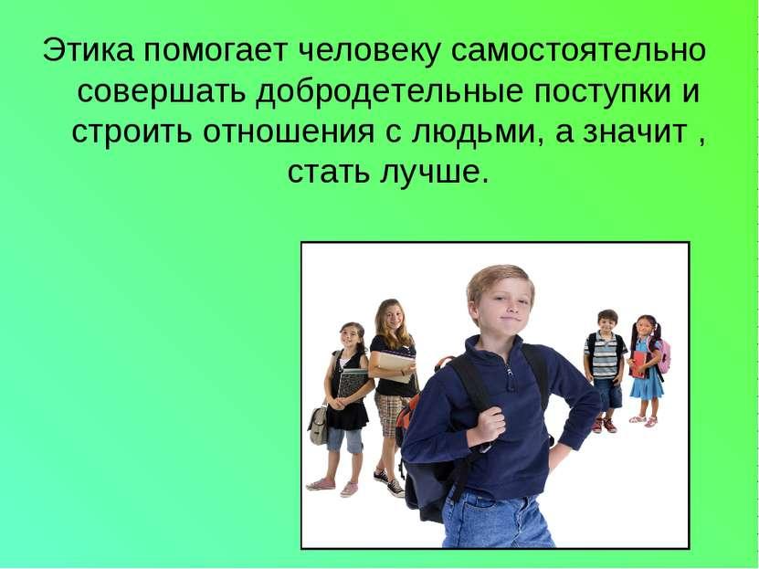 Этика помогает человеку самостоятельно совершать добродетельные поступки и ст...