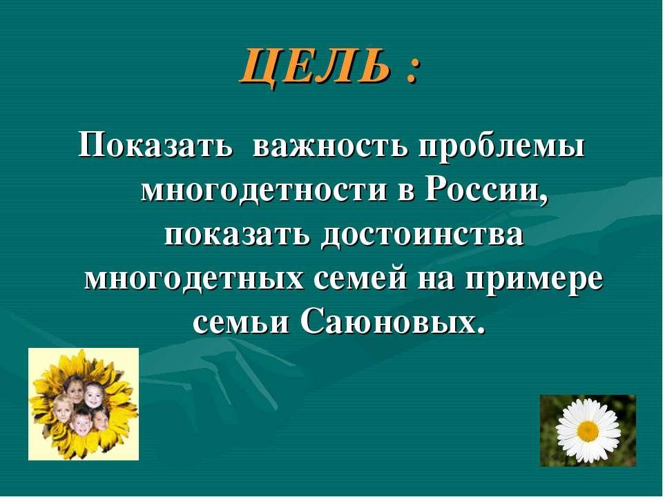 ЦЕЛЬ : Показать важность проблемы многодетности в России, показать достоинств...
