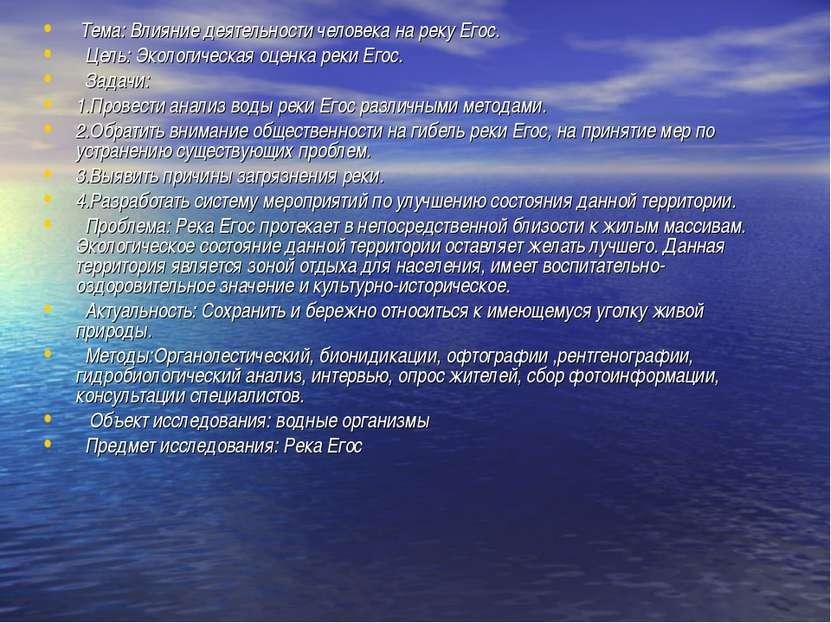 Тема: Влияние деятельности человека на реку Егоc. Цель: Экологическая оценка ...