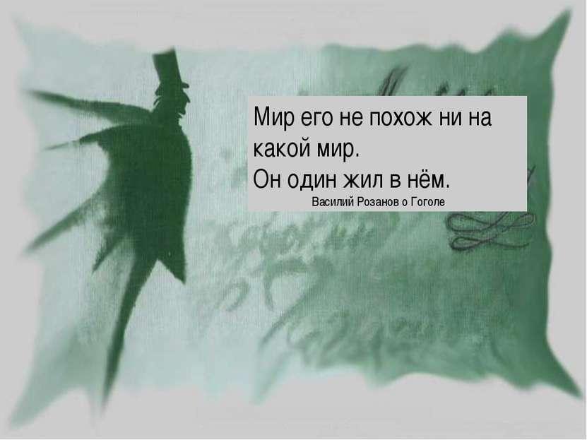 Мир его не похож ни на какой мир. Он один жил в нём. Василий Розанов о Гоголе