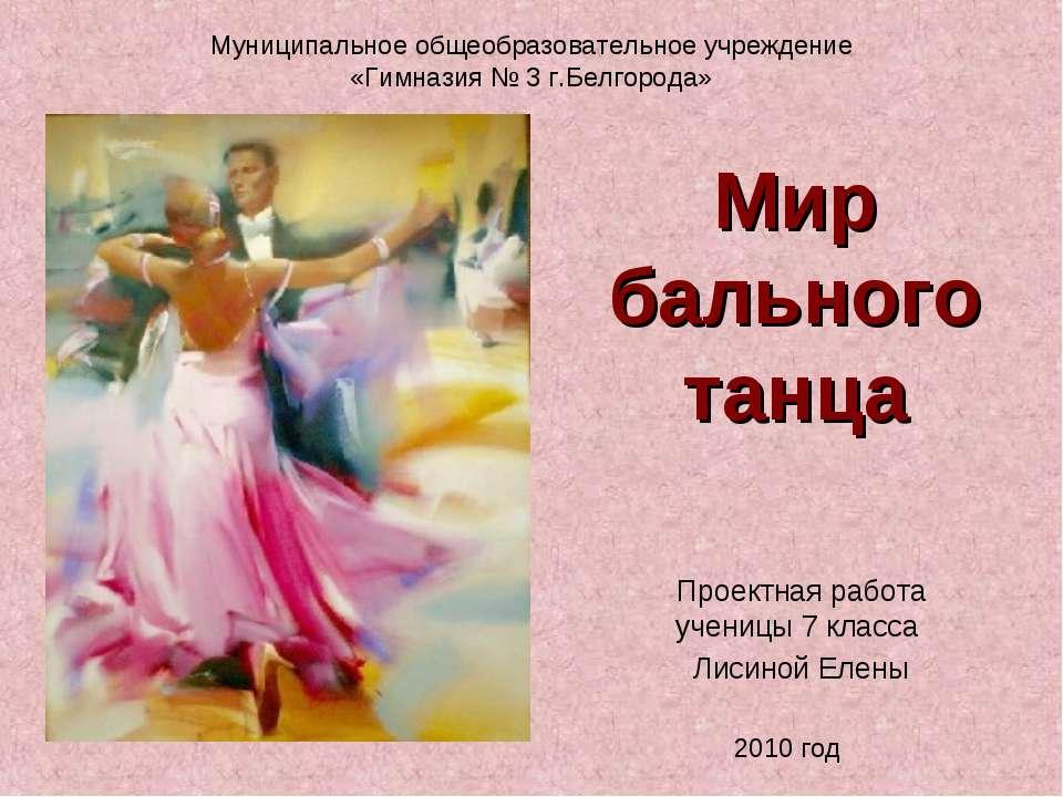 Мир бального танца Проектная работа ученицы 7 класса Лисиной Елены Муниципаль...