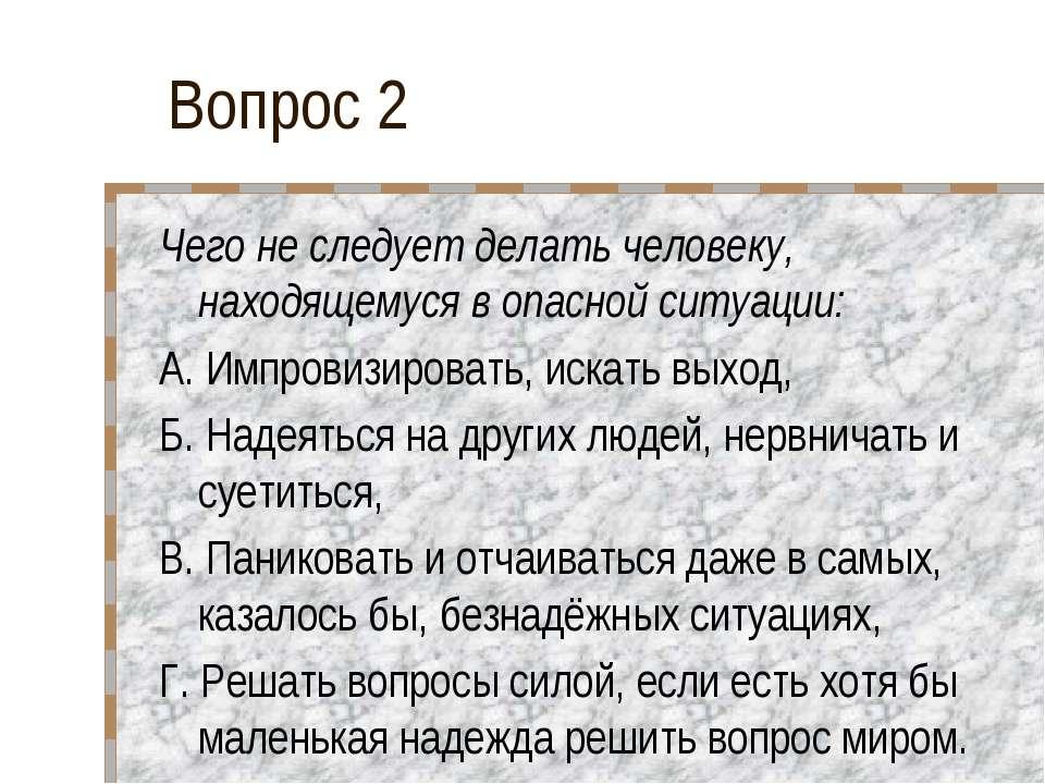 Вопрос 2 Чего не следует делать человеку, находящемуся в опасной ситуации: А....