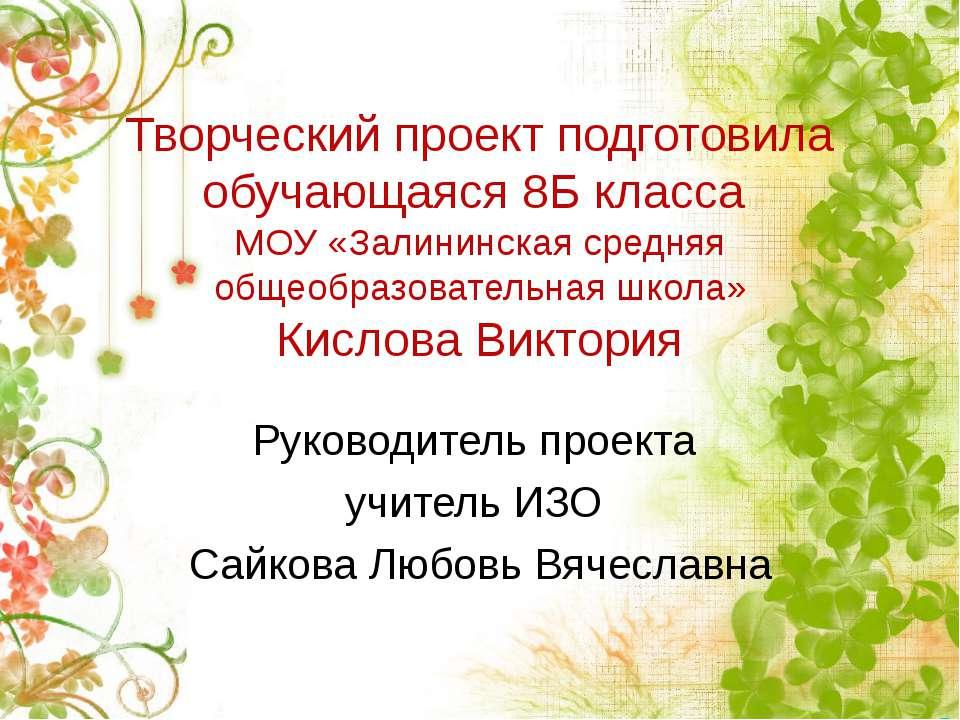 Творческий проект подготовила обучающаяся 8Б класса МОУ «Залининская средняя ...