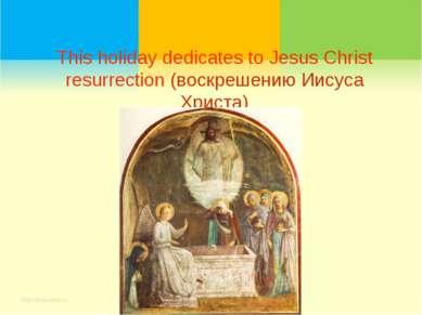 This holiday dedicates to Jesus Christ resurrection (воскрешению Иисуса Христа)