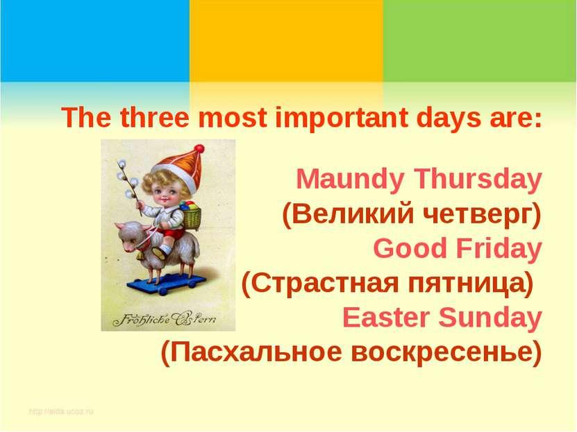 The three most important days are: Maundy Thursday (Великий четверг) Good Fri...