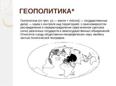 ГЕОПОЛИТИКА* Геополитика (от греч. γη — земля + πολιτική — государственные де...