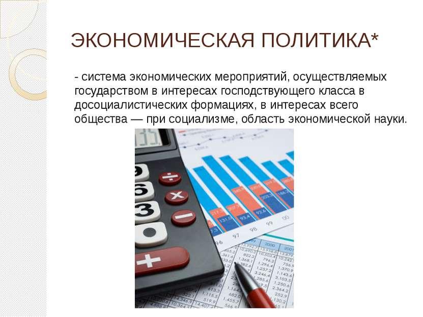ЭКОНОМИЧЕСКАЯ ПОЛИТИКА* - система экономических мероприятий, осуществляемых г...