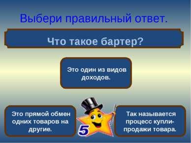 Выбери правильный ответ. Что такое бартер? Это прямой обмен одних товаров на ...