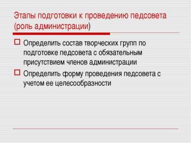 Этапы подготовки к проведению педсовета (роль администрации) Определить соста...