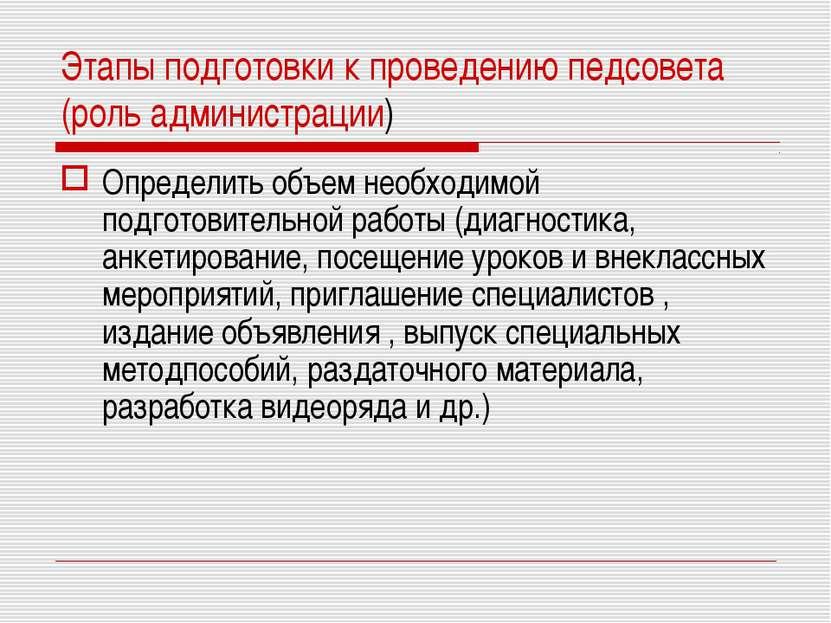 Этапы подготовки к проведению педсовета (роль администрации) Определить объем...