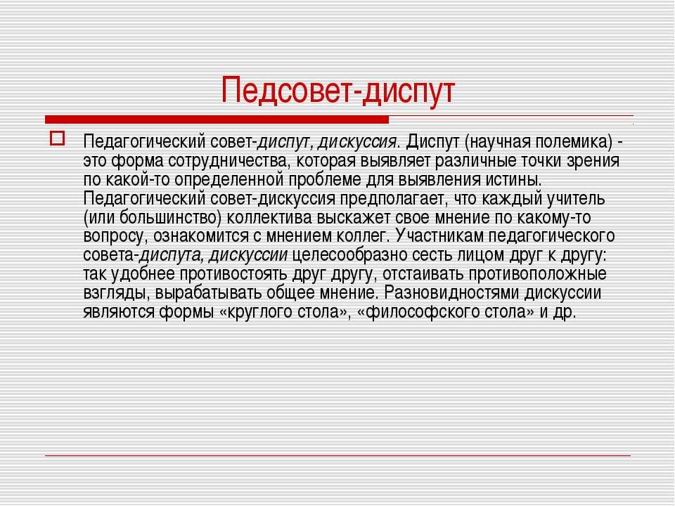 Педсовет-диспут Педагогический совет-диспут, дискуссия. Диспут (научная полем...
