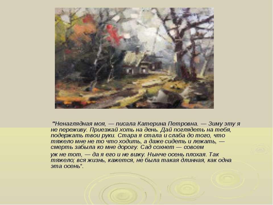 """""""Ненаглядная моя, — писала Катерина Петровна. — Зиму эту я не переживу. Приез..."""