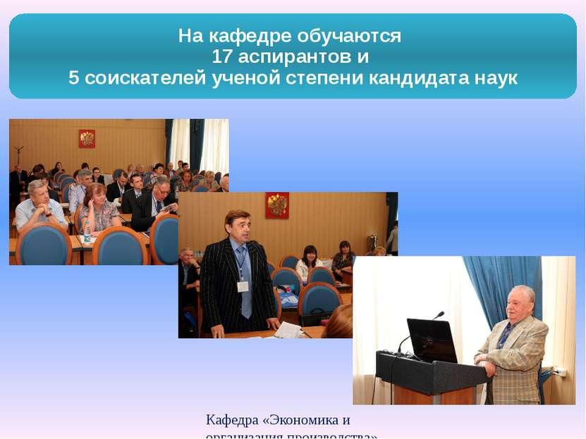Кафедра «Экономика и организация производства» На кафедре обучаются 17 аспира...