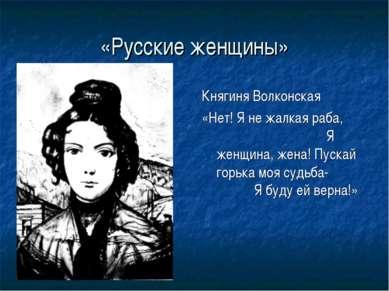 «Русские женщины» Княгиня Волконская «Нет! Я не жалкая раба, Я женщина, жена!...