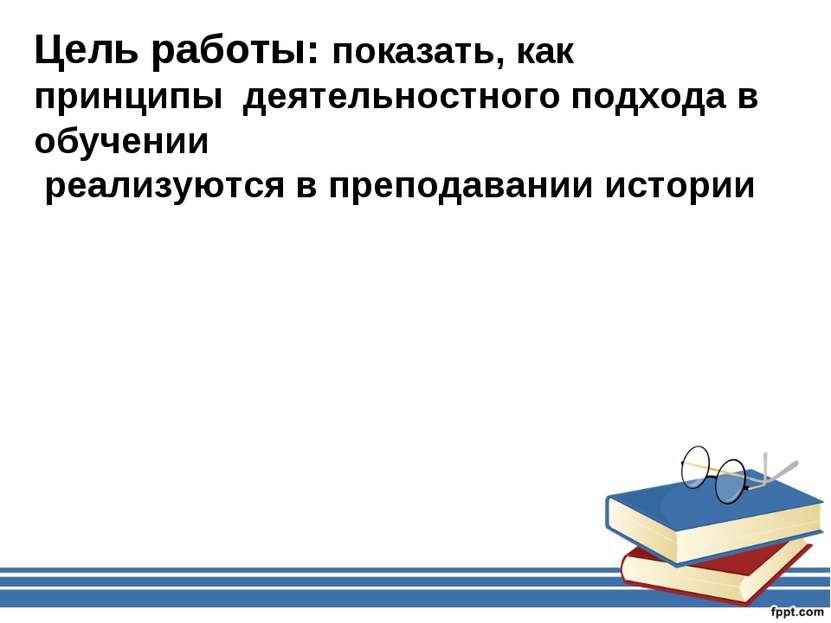 Цель работы: показать, как принципы деятельностного подхода в обучении реализ...
