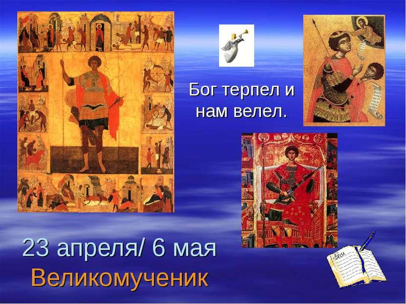 23 апреля/ 6 мая Великомученик Бог терпел и нам велел.