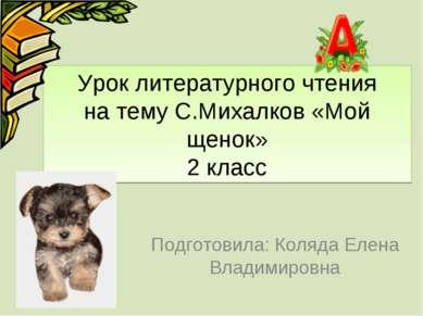 Урок литературного чтения на тему С.Михалков «Мой щенок» 2 класс Подготовила:...