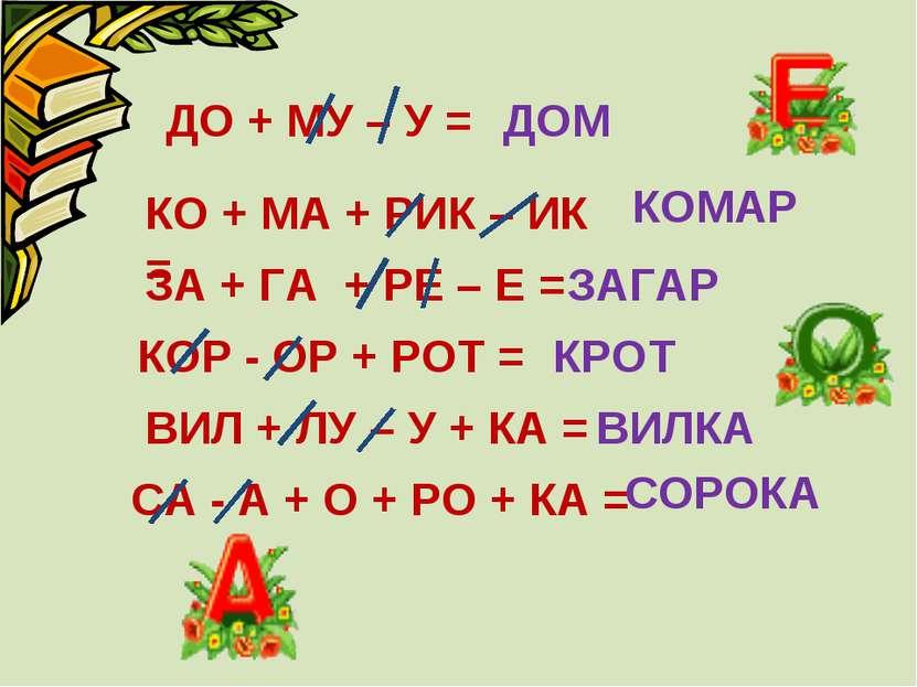 ДО + МУ – У = ЗАГАР КО + МА + РИК – ИК = КОМАР ЗА + ГА + РЕ – Е = ДОМ КОР - О...