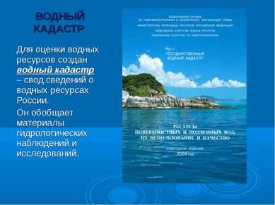 ВОДНЫЙ КАДАСТР Для оценки водных ресурсов создан водный кадастр – свод сведен...