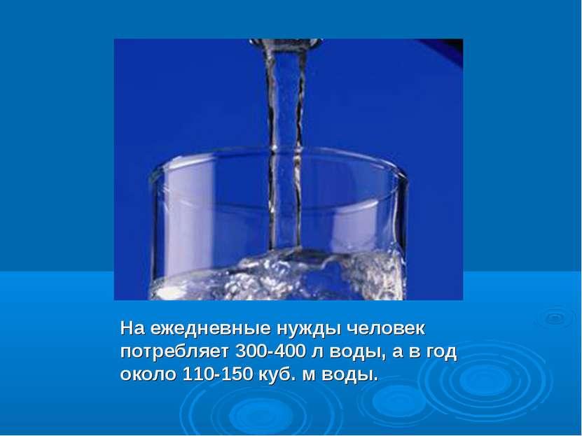 На ежедневные нужды человек потребляет 300-400 л воды, а в год около 110-150 ...