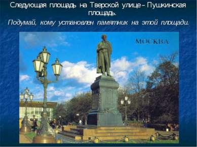 Следующая площадь на Тверской улице – Пушкинская площадь. Подумай, кому устан...