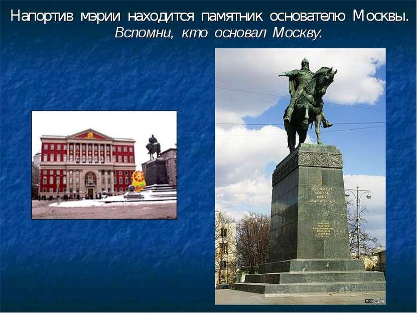 Напортив мэрии находится памятник основателю Москвы. Вспомни, кто основал Мос...