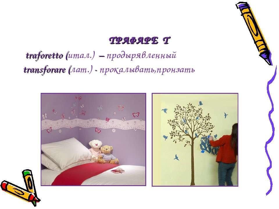 ТРАФАРЕ Т traforetto (итал.) – продырявленный transforare (лат.) - прокалыва...