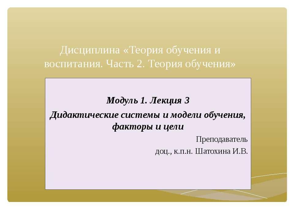 Дисциплина «Теория обучения и воспитания. Часть 2. Теория обучения» Модуль 1....