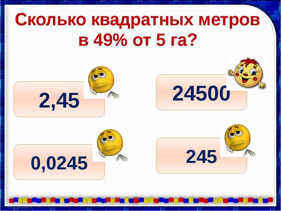 Сколько квадратных метров в 49% от 5 га? 245 0,0245 2,45 24500