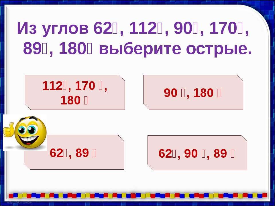 Из углов 62⁰, 112⁰, 90⁰, 170⁰, 89⁰, 180⁰ выберите острые. 112⁰, 170 ⁰, 180 ⁰ ...