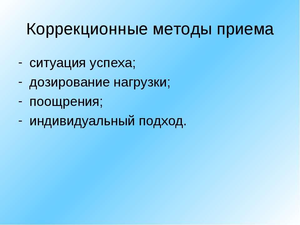Коррекционные методы приема ситуация успеха; дозирование нагрузки; поощрения;...