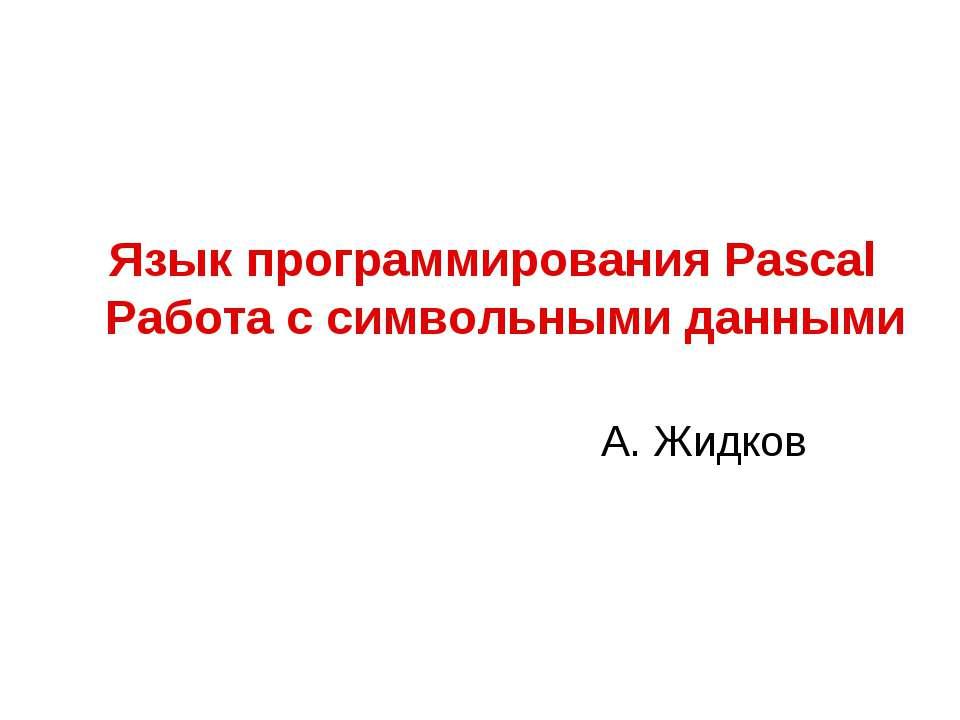 Язык программирования Pascal Работа с символьными данными А. Жидков