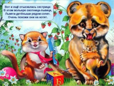 Вот и ещё отыскалась сестрица: В этом вольере охотница-львица, Львята-детёныш...