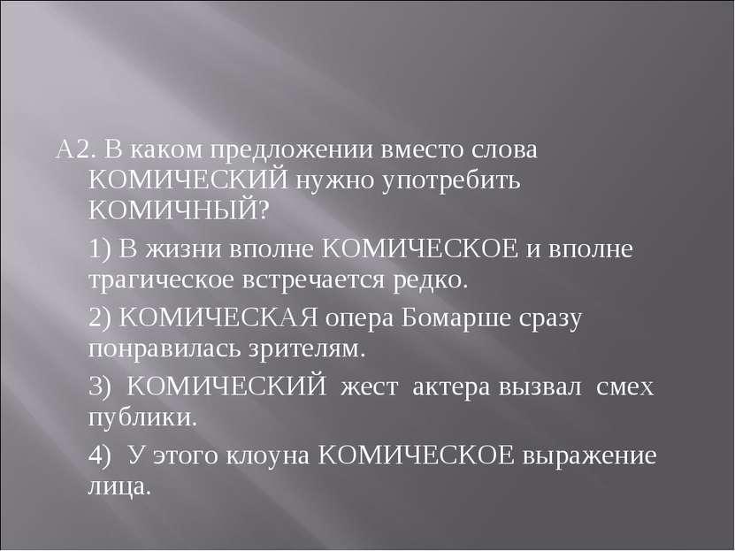 А2. В каком предложении вместо слова КОМИЧЕСКИЙ нужно употребить КОМИЧНЫЙ? 1)...
