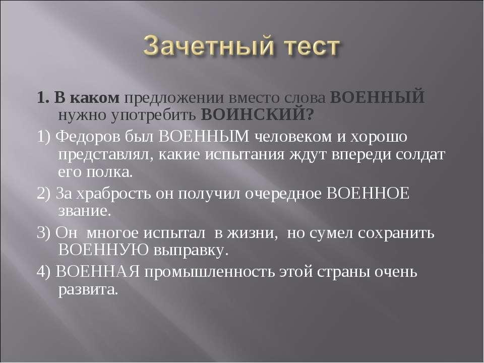 1. В каком предложении вместо слова ВОЕННЫЙ нужно употребить ВОИНСКИЙ? 1) Фед...
