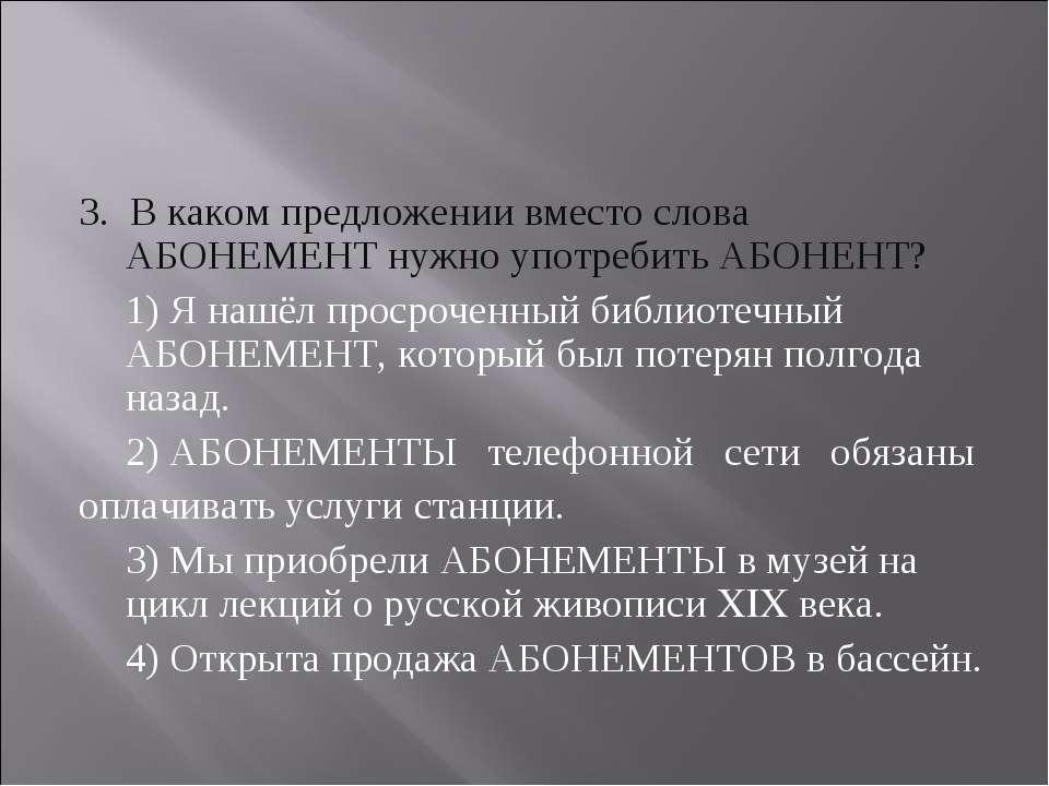 3. В каком предложении вместо слова АБОНЕМЕНТ нужно употребить АБОНЕНТ? 1) Я ...