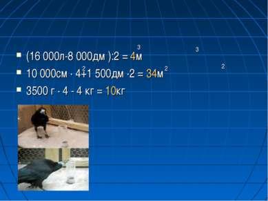 (16 000л-8 000дм ):2 = 4м 10 000см · 4+1 500дм ·2 = 34м 3500 г · 4 - 4 кг = 1...