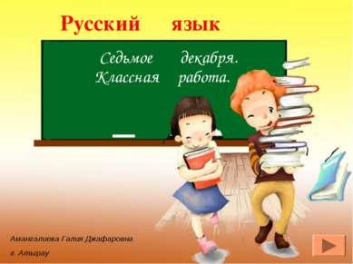 Русский язык Седьмое декабря. Классная работа. Амангалиева Галия Джафаровна г...